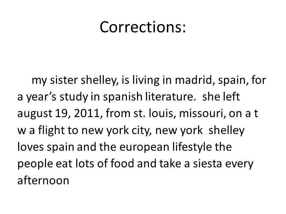 Corrections: my sister shelley, is living in madrid, spain, for a year's study in spanish literature. she left august 19, 2011, from st. louis, missou