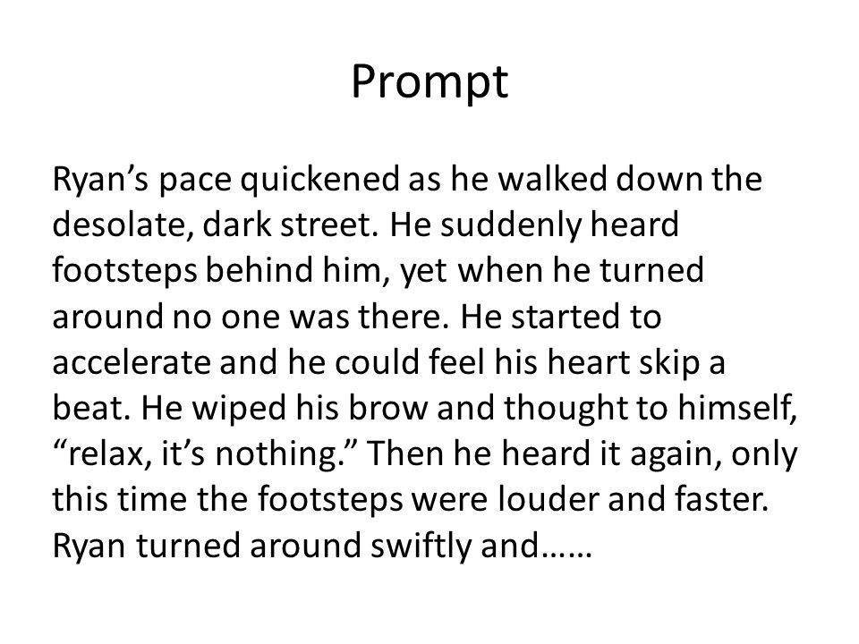 Prompt Ryan's pace quickened as he walked down the desolate, dark street. He suddenly heard footsteps behind him, yet when he turned around no one was