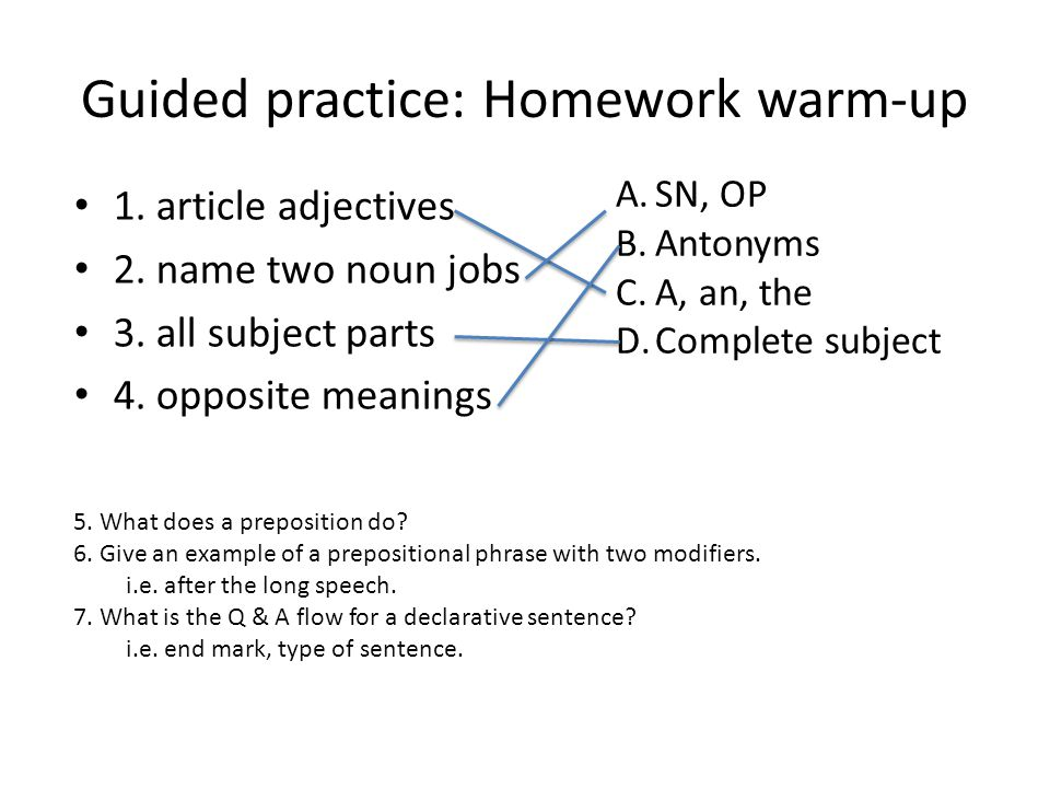 Guided practice: Homework warm-up 1. article adjectives 2. name two noun jobs 3. all subject parts 4. opposite meanings A.SN, OP B.Antonyms C.A, an, t