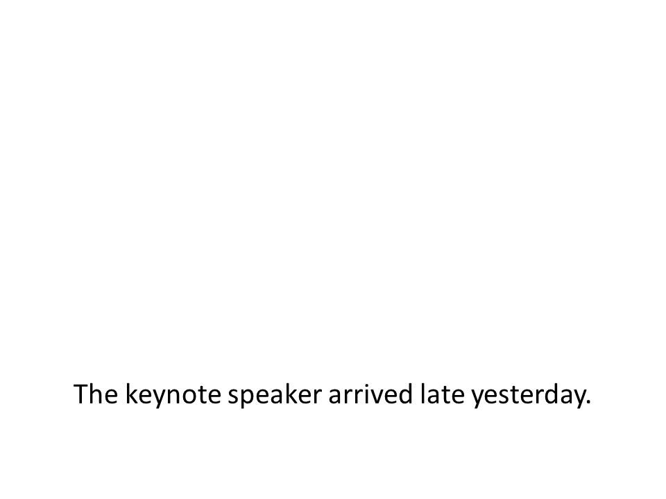 The keynote speaker arrived late yesterday.