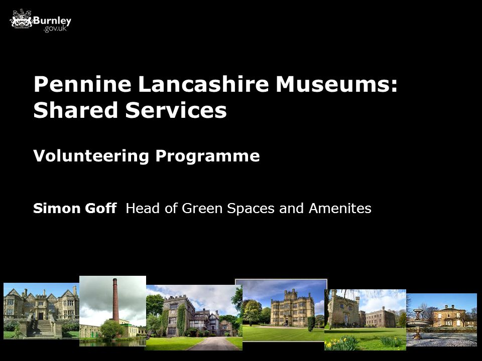 Volunteering Programme Simon Goff Head of Green Spaces and Amenites Pennine Lancashire Museums: Shared Services