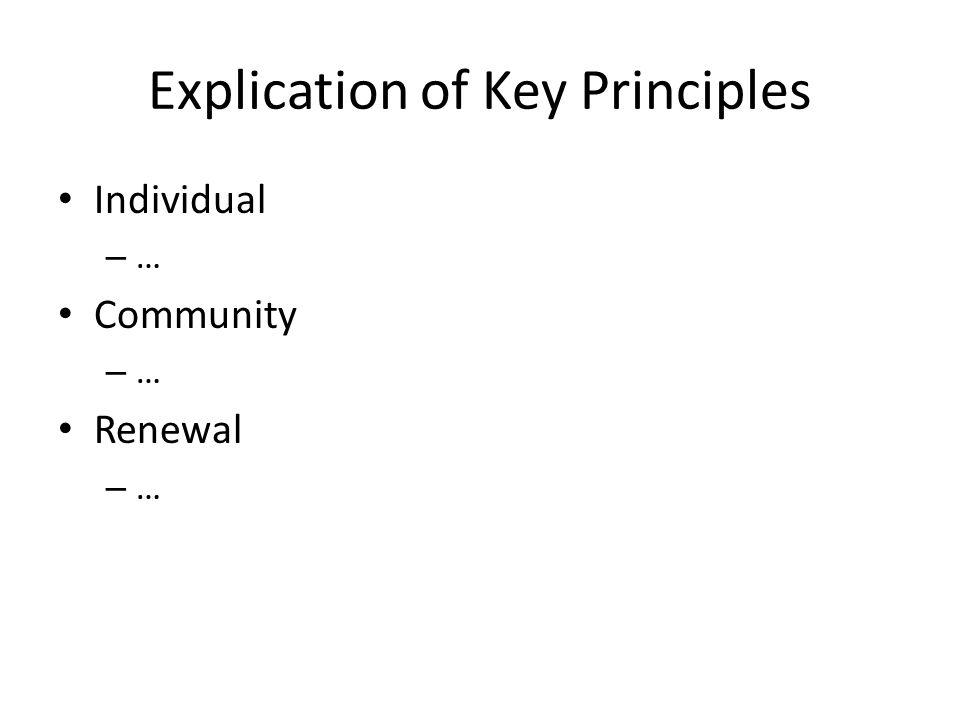 Explication of Key Principles Individual – … Community – … Renewal – …