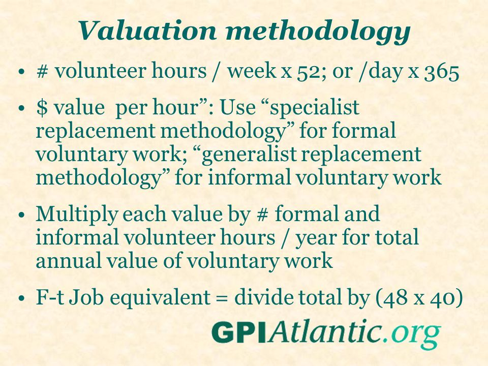 Valuation methodology # volunteer hours / week x 52; or /day x 365 $ value per hour : Use specialist replacement methodology for formal voluntary work; generalist replacement methodology for informal voluntary work Multiply each value by # formal and informal volunteer hours / year for total annual value of voluntary work F-t Job equivalent = divide total by (48 x 40)