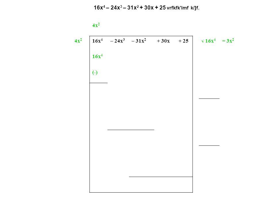 16x 4 – 24x 3 – 31x 2 + 30x + 25 vrfkfk'lmf k/]f. 4x 2 – 3x– 5 4x 2 16x 4 – 24x 3 – 31x 2 + 30x+ 25  16x 4 = 3x 2 16x 4 (-) 8x 2 – 3x– 24x 3 – 31x 2