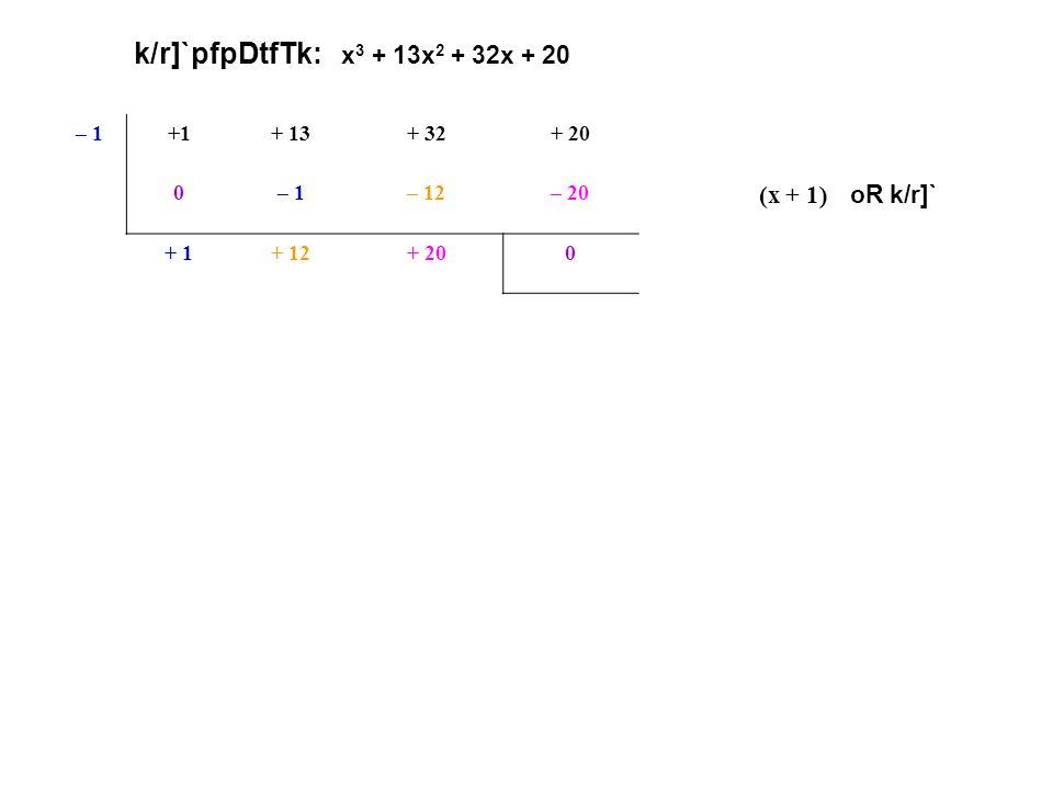 k/r]`pfpDtfTk: x 3 + 13x 2 + 32x + 20 – 1+1+ 13+ 32+ 20 0– 1– 12– 20 (x + 1) oR k/r]` + 1+ 12+ 200 x2x2 + 12x+ 20 <p.p. + 20 $. p. + 12 =x2x2 + 2x+ 10