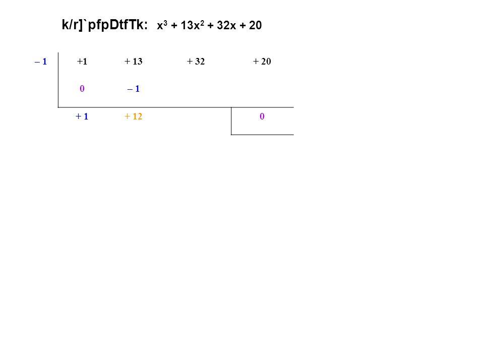 k/r]`pfpDtfTk: x 3 + 13x 2 + 32x + 20 – 1+1+ 13+ 32+ 20 0– 1– 12– 20(x + 1) oR k/r]` + 1+ 12+ 200 x2x2 + 12x+ 20 <p.p.
