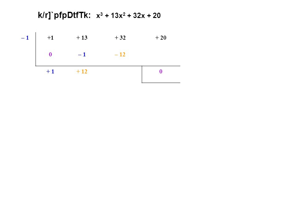 k/r]`pfpDtfTk: x 3 + 13x 2 + 32x + 20 – 1+1+ 13+ 32+ 20 0– 1– 12– 20(x + 1) oR k/r]` + 1+ 12+ 200 x2x2 + 12x+ 20 <p.p. + 20 $. p. + 12 =x2x2 + 2x+ 10x