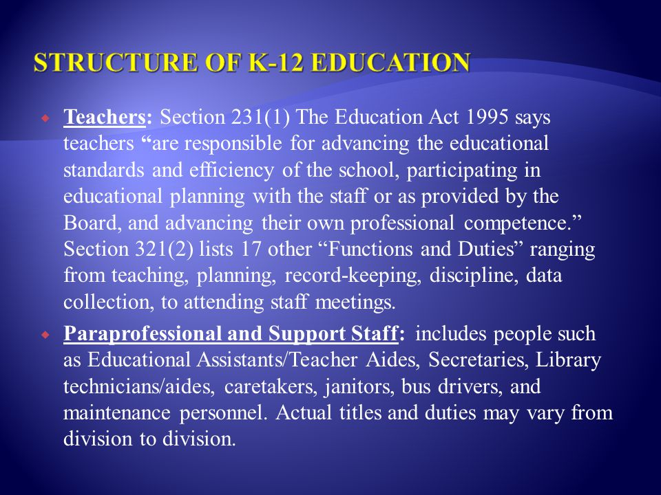  Teachers: Section 231(1) The Education Act 1995 says teachers are responsible for advancing the educational standards and efficiency of the school, participating in educational planning with the staff or as provided by the Board, and advancing their own professional competence. Section 321(2) lists 17 other Functions and Duties ranging from teaching, planning, record-keeping, discipline, data collection, to attending staff meetings.