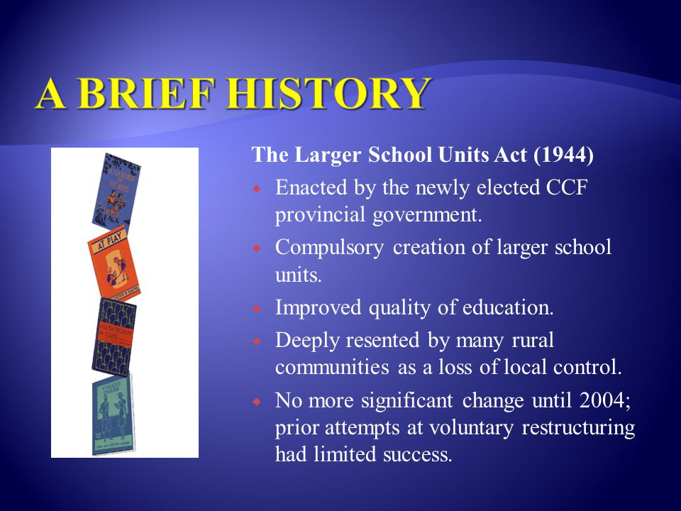 The Larger School Units Act (1944)  Enacted by the newly elected CCF provincial government.  Compulsory creation of larger school units.  Improved