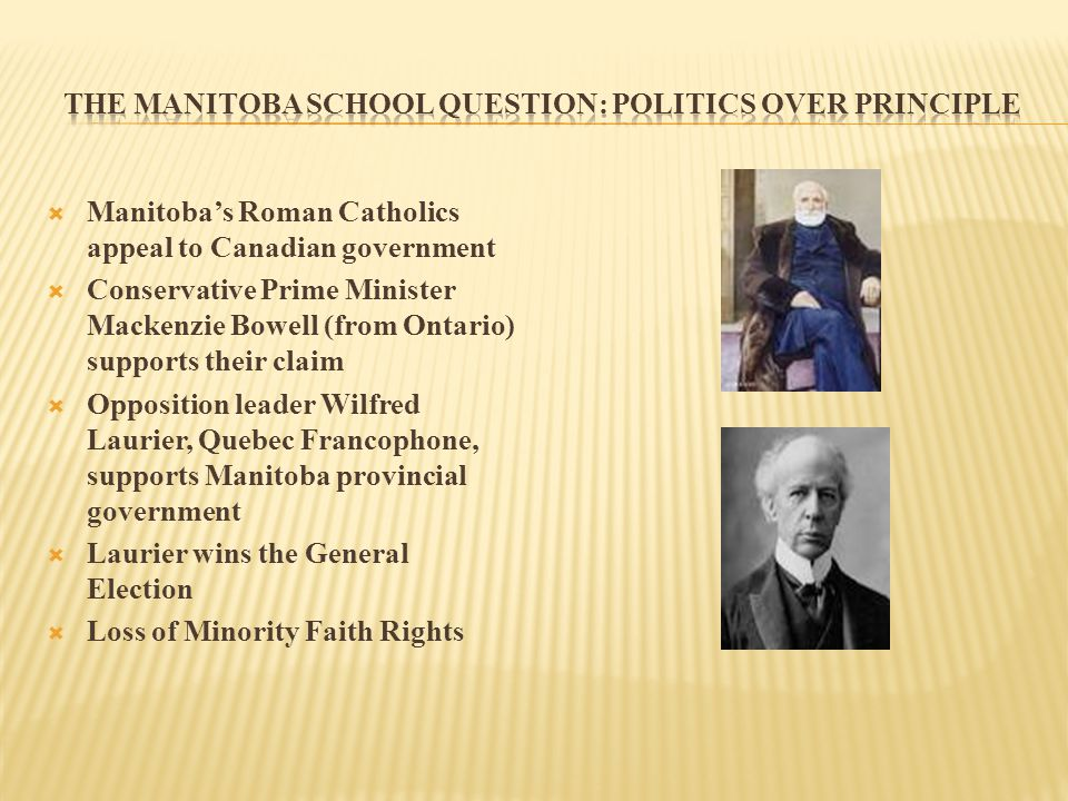  Manitoba's Roman Catholics appeal to Canadian government  Conservative Prime Minister Mackenzie Bowell (from Ontario) supports their claim  Opposition leader Wilfred Laurier, Quebec Francophone, supports Manitoba provincial government  Laurier wins the General Election  Loss of Minority Faith Rights