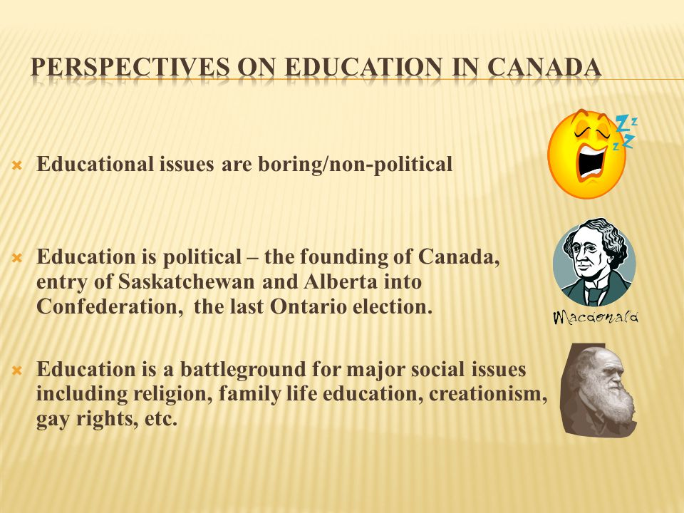  Educational issues are boring/non-political  Education is political – the founding of Canada, entry of Saskatchewan and Alberta into Confederation, the last Ontario election.