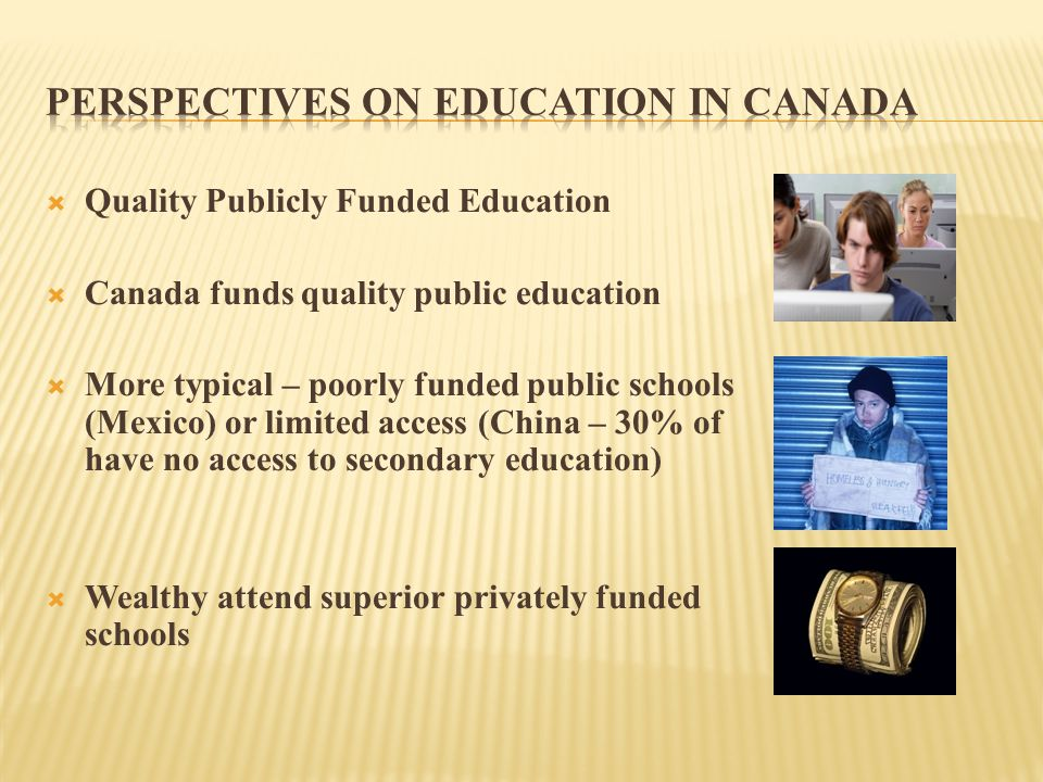 Quality Publicly Funded Education  Canada funds quality public education  More typical – poorly funded public schools (Mexico) or limited access (China – 30% of students have no access to secondary education)  Wealthy attend superior privately funded schools