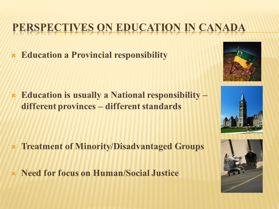  Education a Provincial responsibility  Education is usually a National responsibility – different provinces – different standards  Treatment of Minority/Disadvantaged Groups  Need for focus on Human/Social Justice