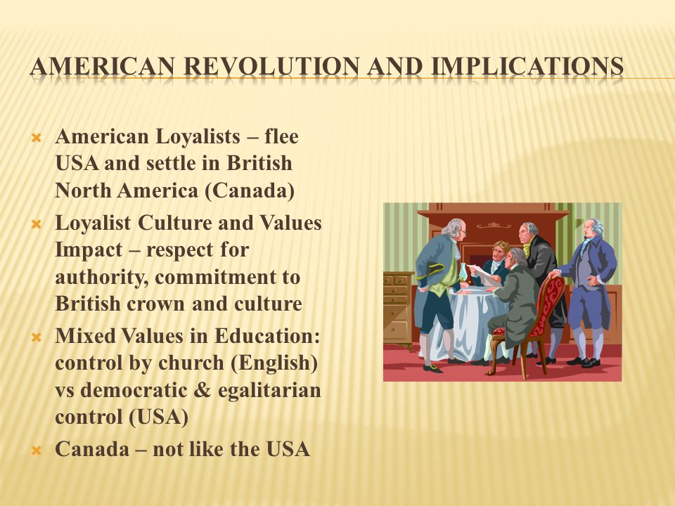  American Loyalists – flee USA and settle in British North America (Canada)  Loyalist Culture and Values Impact – respect for authority, commitment to British crown and culture  Mixed Values in Education: control by church (English) vs democratic & egalitarian control (USA)  Canada – not like the USA