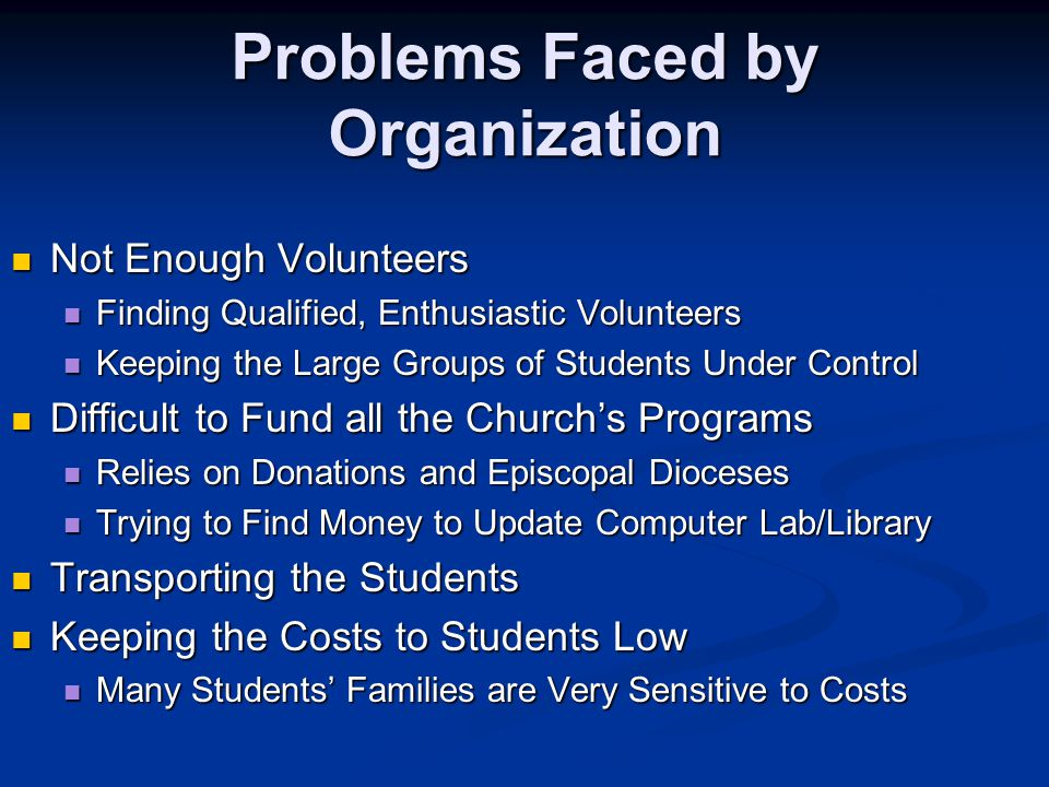 Problems Faced by Organization Not Enough Volunteers Not Enough Volunteers Finding Qualified, Enthusiastic Volunteers Finding Qualified, Enthusiastic Volunteers Keeping the Large Groups of Students Under Control Keeping the Large Groups of Students Under Control Difficult to Fund all the Church's Programs Difficult to Fund all the Church's Programs Relies on Donations and Episcopal Dioceses Relies on Donations and Episcopal Dioceses Trying to Find Money to Update Computer Lab/Library Trying to Find Money to Update Computer Lab/Library Transporting the Students Transporting the Students Keeping the Costs to Students Low Keeping the Costs to Students Low Many Students' Families are Very Sensitive to Costs Many Students' Families are Very Sensitive to Costs