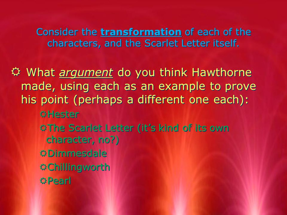 Consider the transformation of each of the characters, and the Scarlet Letter itself. R What argument do you think Hawthorne made, using each as an ex