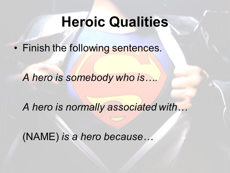 Heroic Qualities Finish the following sentences. A hero is somebody who is…. A hero is normally associated with… (NAME) is a hero because…