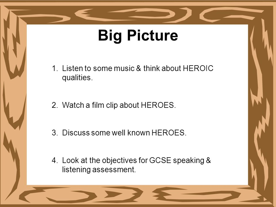 Big Picture 1.Listen to some music & think about HEROIC qualities. 2.Watch a film clip about HEROES. 3.Discuss some well known HEROES. 4.Look at the o