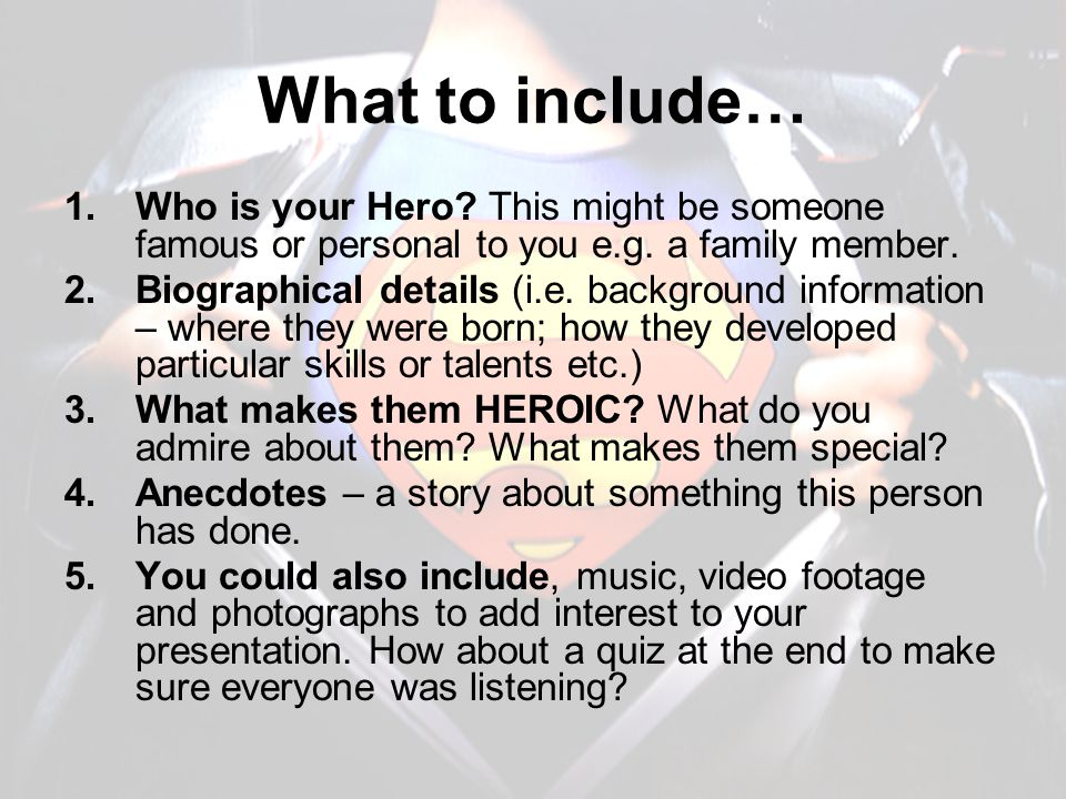 What to include… 1.Who is your Hero? This might be someone famous or personal to you e.g. a family member. 2.Biographical details (i.e. background inf