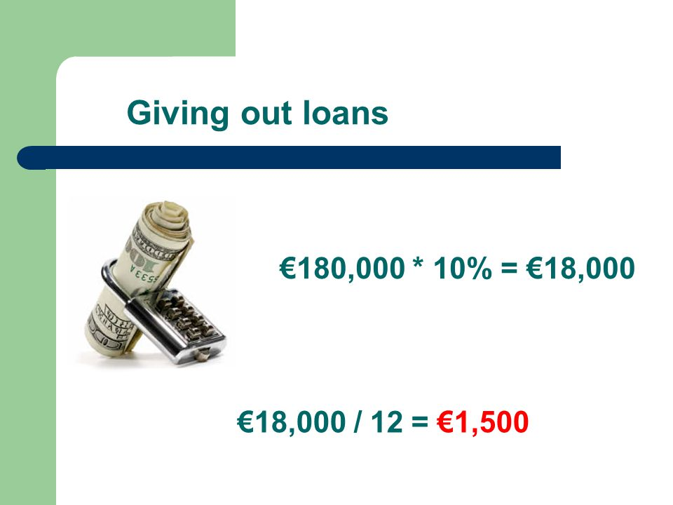 Giving out loans €180,000 * 10% = €18,000 €18,000 / 12 = €1,500