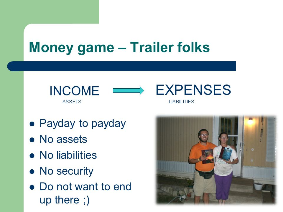 Money game – Trailer folks INCOME ASSETSLIABILITIES EXPENSES Payday to payday No assets No liabilities No security Do not want to end up there ;)