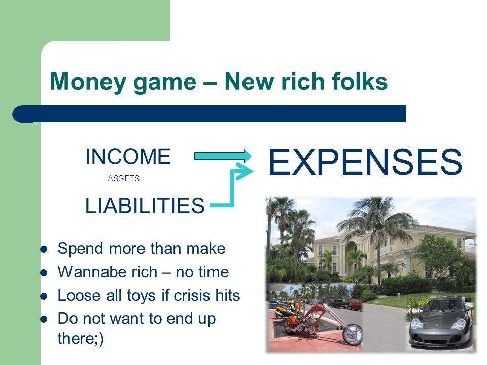Money game – New rich folks INCOME ASSETS LIABILITIES EXPENSES Spend more than make Wannabe rich – no time Loose all toys if crisis hits Do not want t