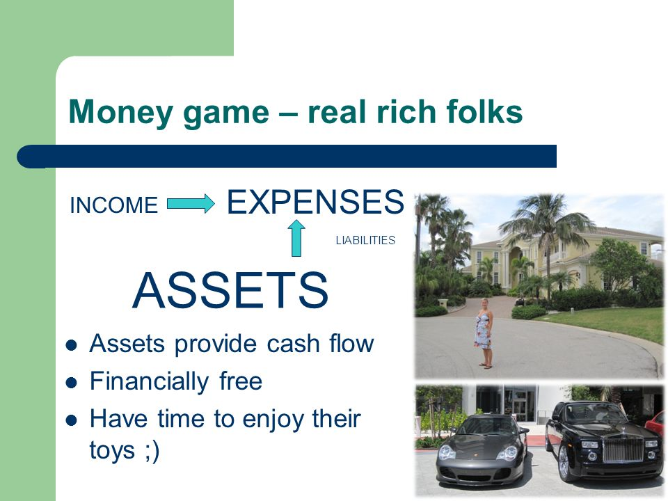 Money game – real rich folks INCOME ASSETS LIABILITIES EXPENSES Assets provide cash flow Financially free Have time to enjoy their toys ;)