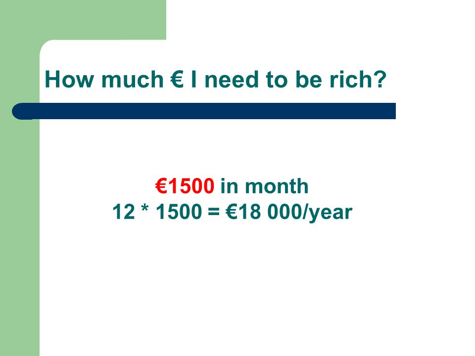 How much € I need to be rich? €1500 in month 12 * 1500 = €18 000/year