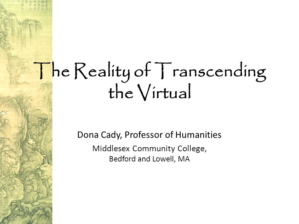 The Reality of Transcending the Virtual Dona Cady, Professor of Humanities Middlesex Community College, Bedford and Lowell, MA