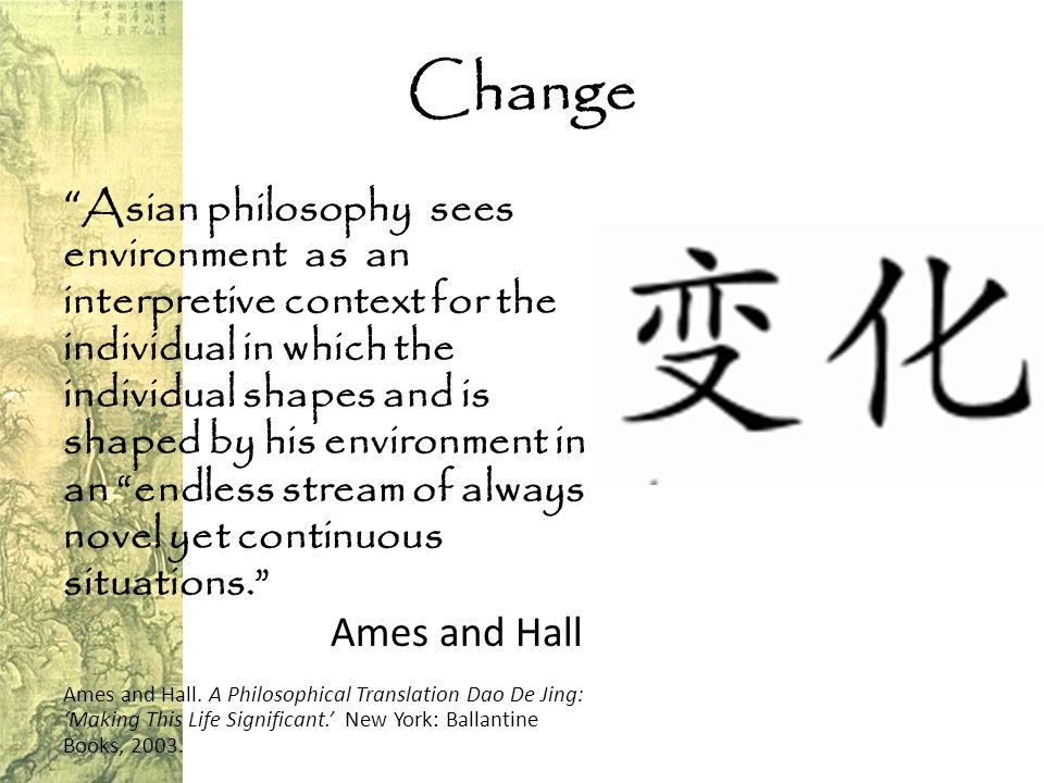 Change Asian philosophy sees environment as an interpretive context for the individual in which the individual shapes and is shaped by his environment in an endless stream of always novel yet continuous situations. Ames and Hall Ames and Hall.