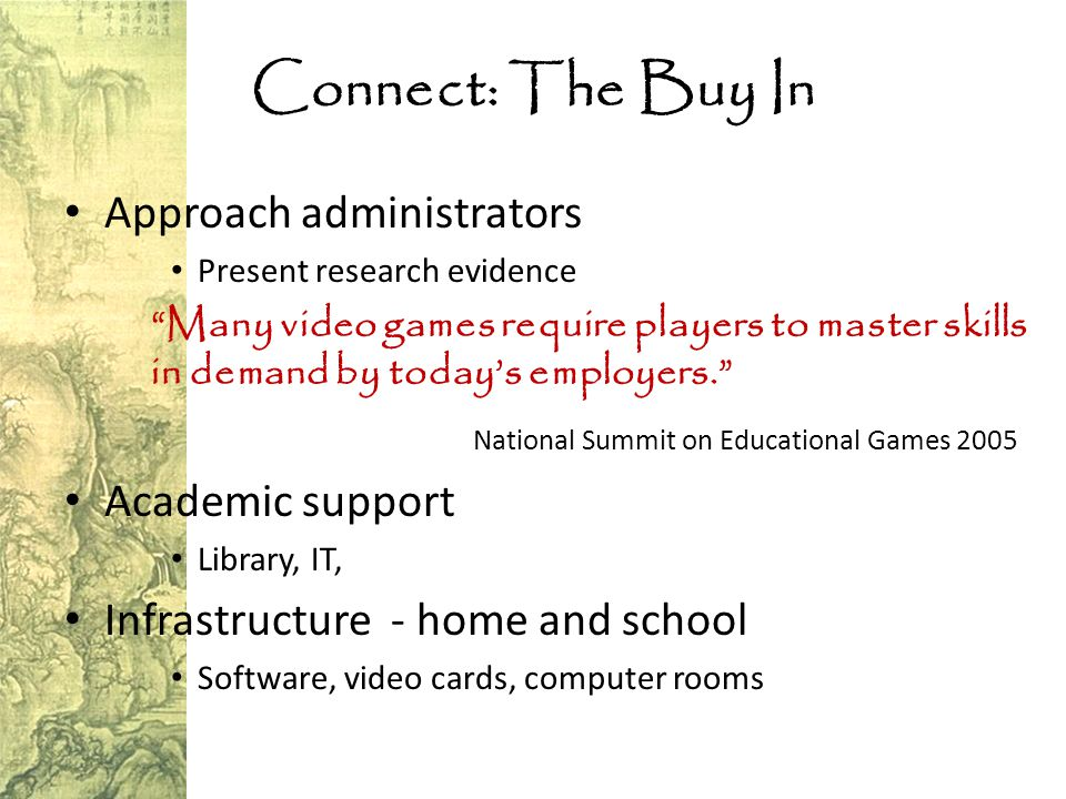Connect: The Buy In Approach administrators Present research evidence Many video games require players to master skills in demand by today's employers. National Summit on Educational Games 2005 Academic support Library, IT, Infrastructure - home and school Software, video cards, computer rooms