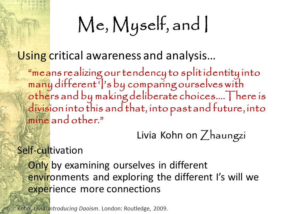 Me, Myself, and I Using critical awareness and analysis… means realizing our tendency to split identity into many different 'I's by comparing ourselves with others and by making deliberate choices….There is division into this and that, into past and future, into mine and other. LiviaKohn on Zhaungzi Self-cultivation Only by examining ourselves in different environments and exploring the different I's will we experience more connections Kohn, Livia.
