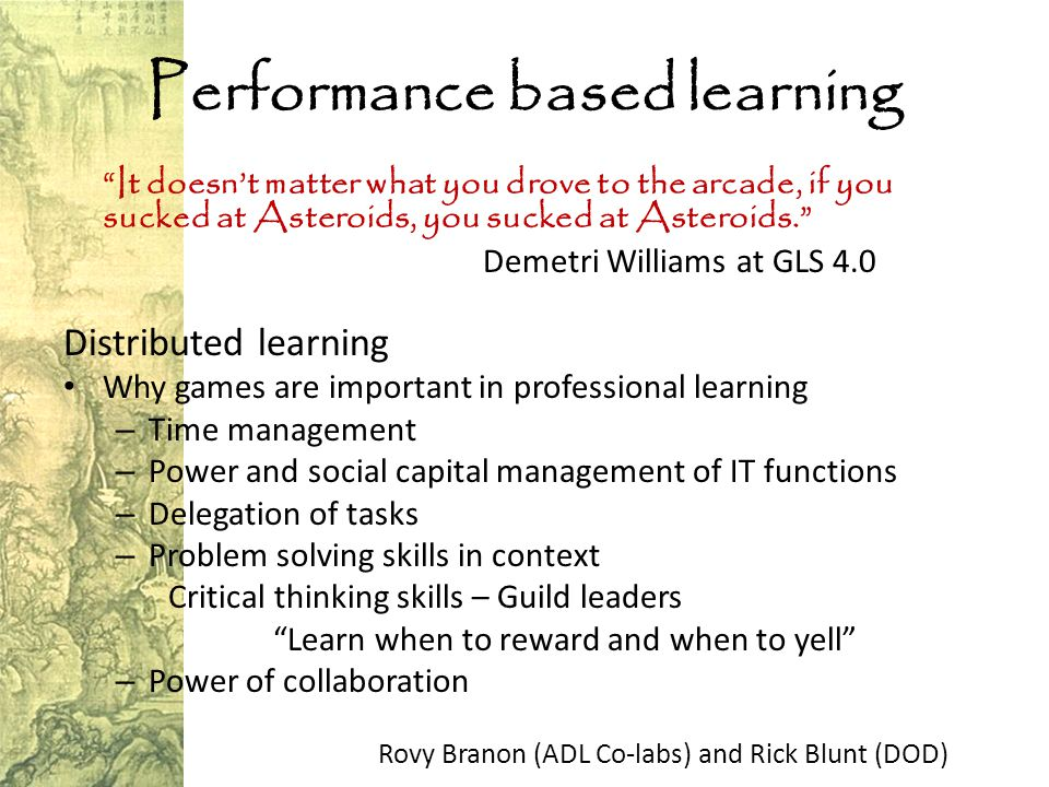 Performance based learning It doesn't matter what you drove to the arcade, if you sucked at Asteroids, you sucked at Asteroids. Demetri Williams at GLS 4.0 Distributed learning Why games are important in professional learning – Time management – Power and social capital management of IT functions – Delegation of tasks – Problem solving skills in context Critical thinking skills – Guild leaders Learn when to reward and when to yell – Power of collaboration Rovy Branon (ADL Co-labs) and Rick Blunt (DOD)