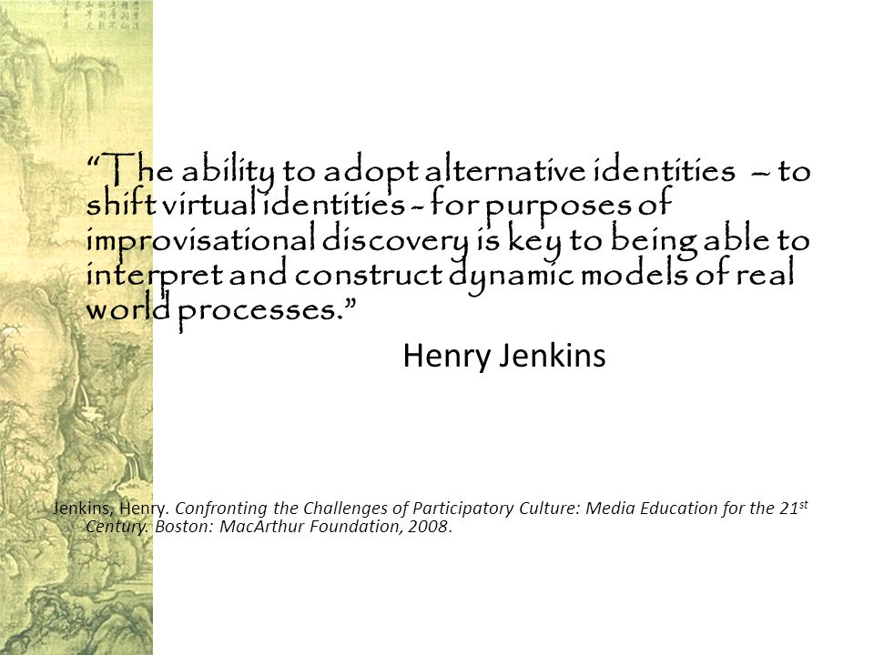 The ability to adopt alternative identities – to shift virtual identities - for purposes of improvisational discovery is key to being able to interpret and construct dynamic models of real world processes. Henry Jenkins Jenkins, Henry.