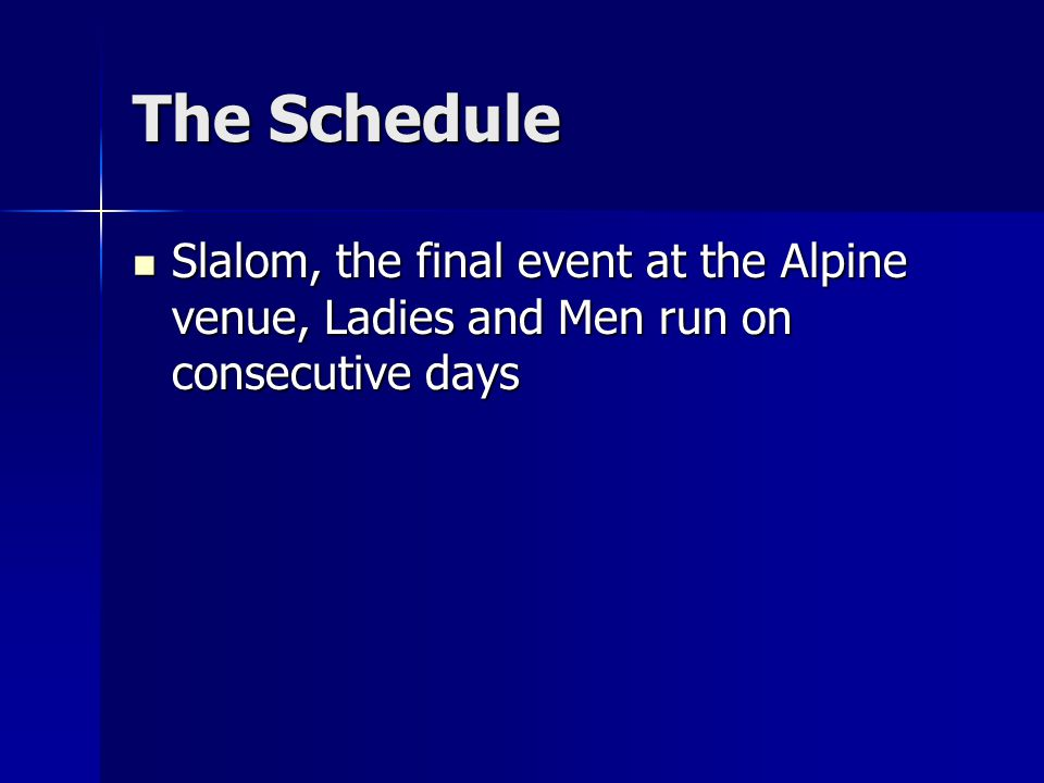 The Schedule Slalom, the final event at the Alpine venue, Ladies and Men run on consecutive days Slalom, the final event at the Alpine venue, Ladies and Men run on consecutive days