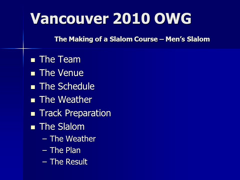 The Team The Team The Venue The Venue The Schedule The Schedule The Weather The Weather Track Preparation Track Preparation The Slalom The Slalom –The Weather –The Plan –The Result