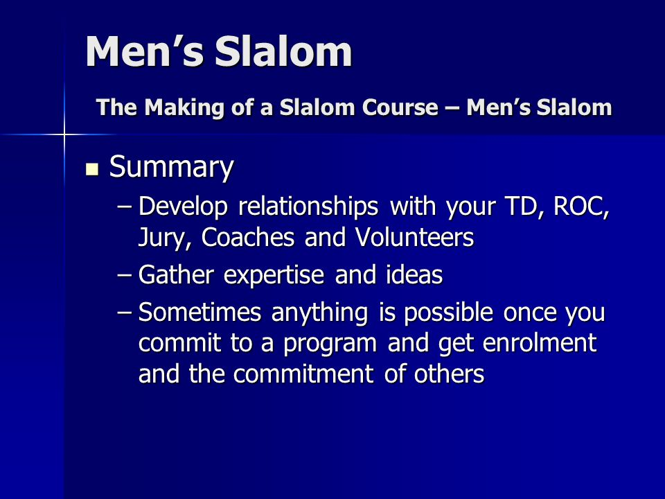 Men's Slalom The Making of a Slalom Course – Men's Slalom Summary Summary –Develop relationships with your TD, ROC, Jury, Coaches and Volunteers –Gather expertise and ideas –Sometimes anything is possible once you commit to a program and get enrolment and the commitment of others