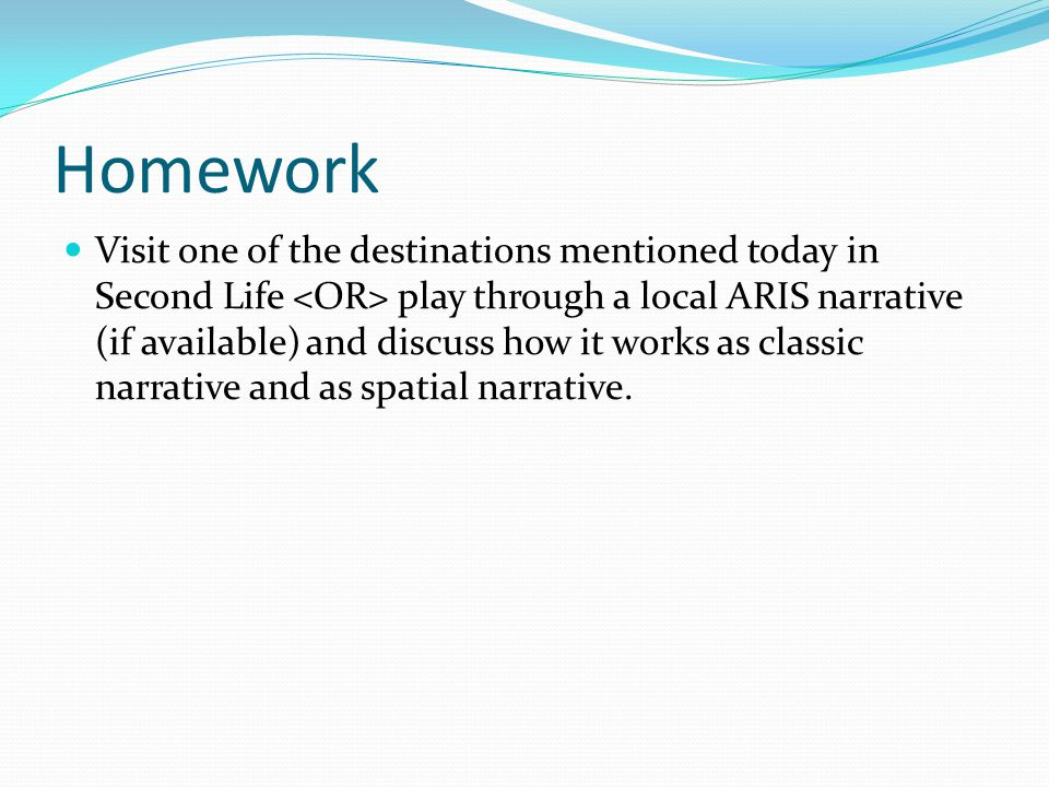 Homework Visit one of the destinations mentioned today in Second Life play through a local ARIS narrative (if available) and discuss how it works as classic narrative and as spatial narrative.
