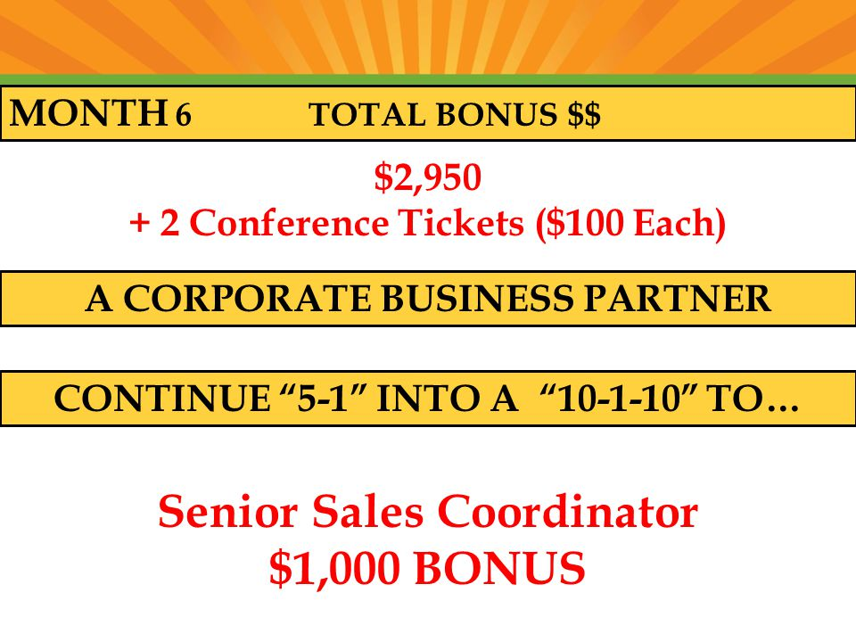 MONTH 6 TOTAL BONUS $$ $2, Conference Tickets ($100 Each) A CORPORATE BUSINESS PARTNER CONTINUE 5-1 INTO A TO… Senior Sales Coordinator $1,000 BONUS