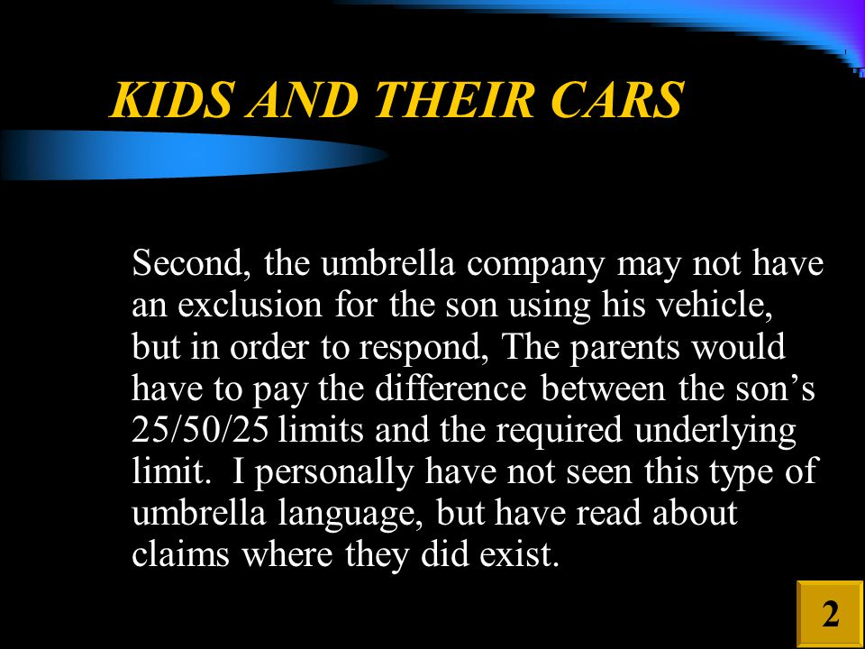 KIDS AND THEIR CARS Second, the umbrella company may not have an exclusion for the son using his vehicle, but in order to respond, The parents would have to pay the difference between the son's 25/50/25 limits and the required underlying limit.
