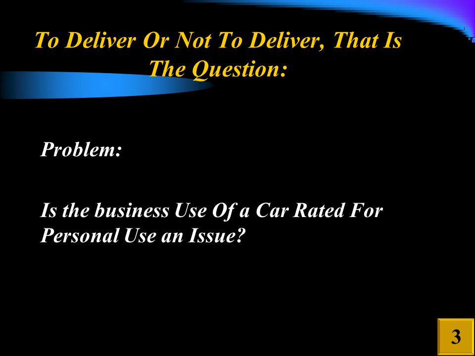 To Deliver Or Not To Deliver, That Is The Question: Problem: Is the business Use Of a Car Rated For Personal Use an Issue.
