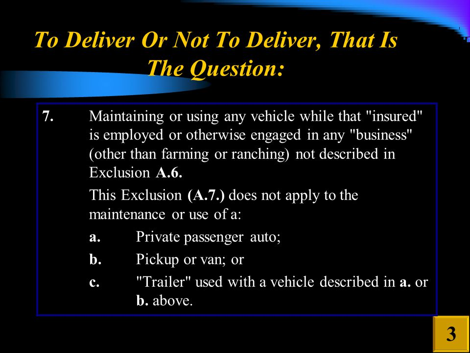To Deliver Or Not To Deliver, That Is The Question: 3 7.Maintaining or using any vehicle while that insured is employed or otherwise engaged in any business (other than farming or ranching) not described in Exclusion A.6.