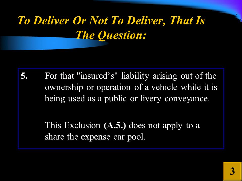 To Deliver Or Not To Deliver, That Is The Question: 3 5.For that insured's liability arising out of the ownership or operation of a vehicle while it is being used as a public or livery conveyance.