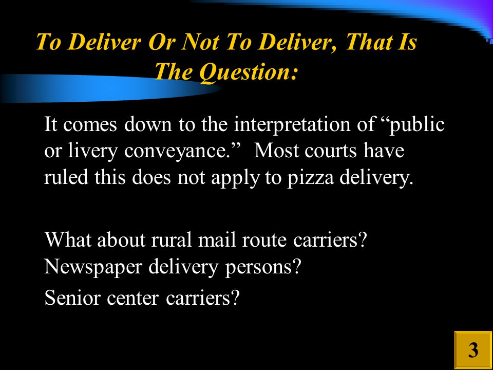 To Deliver Or Not To Deliver, That Is The Question: It comes down to the interpretation of public or livery conveyance. Most courts have ruled this does not apply to pizza delivery.