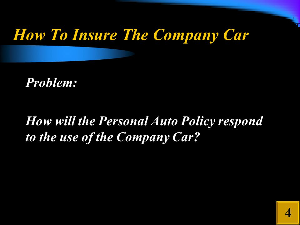 How To Insure The Company Car Problem: How will the Personal Auto Policy respond to the use of the Company Car.