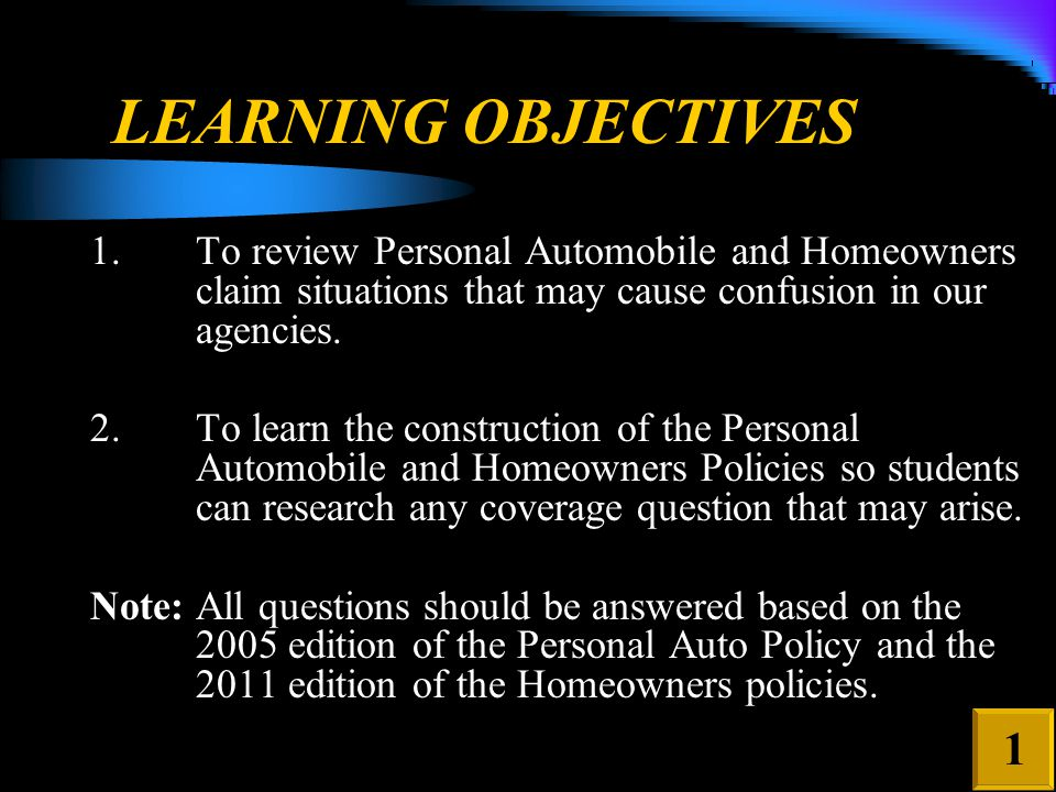 LEARNING OBJECTIVES 1.To review Personal Automobile and Homeowners claim situations that may cause confusion in our agencies.