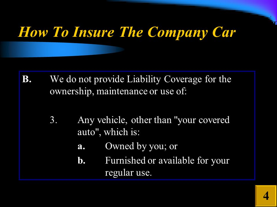 How To Insure The Company Car 4 B.We do not provide Liability Coverage for the ownership, maintenance or use of: 3.Any vehicle, other than