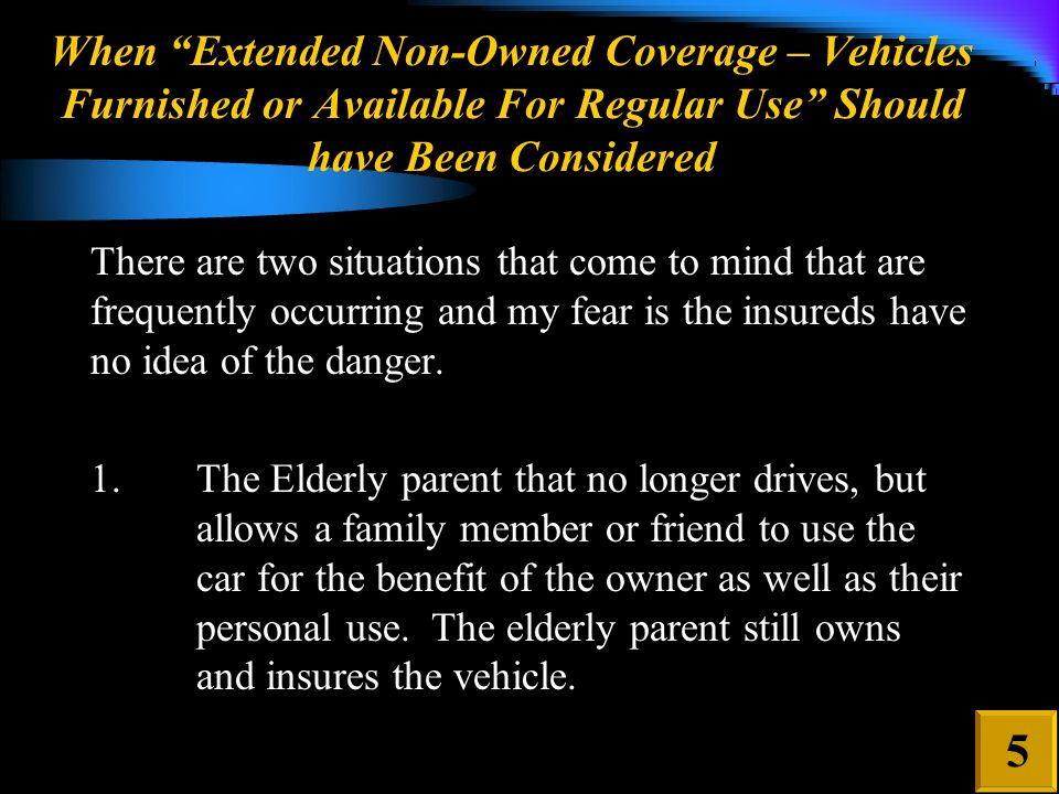 When Extended Non-Owned Coverage – Vehicles Furnished or Available For Regular Use Should have Been Considered There are two situations that come to mind that are frequently occurring and my fear is the insureds have no idea of the danger.
