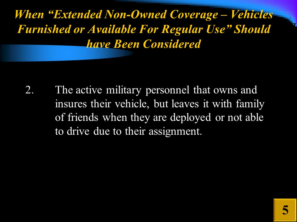 When Extended Non-Owned Coverage – Vehicles Furnished or Available For Regular Use Should have Been Considered 2.The active military personnel that owns and insures their vehicle, but leaves it with family of friends when they are deployed or not able to drive due to their assignment.