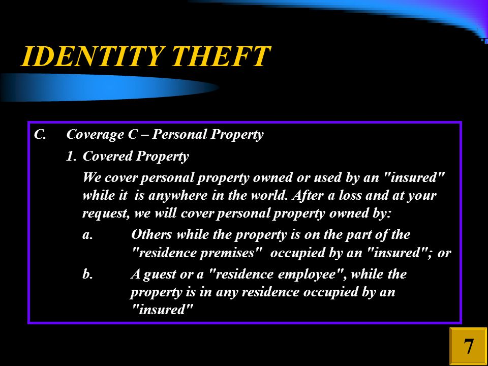 IDENTITY THEFT C.Coverage C – Personal Property 1.Covered Property We cover personal property owned or used by an insured while it is anywhere in the world.
